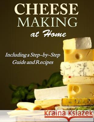 Cheesemaking at Home: Including a Step-By-Step Guide and Recipes Kelly Meral 9781500693671 Createspace