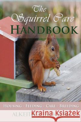 The Squirrel Care Handbook: Housing - Feeding - Care and Breeding Alkeith O. Jackson Squirrel Care 9781500718145