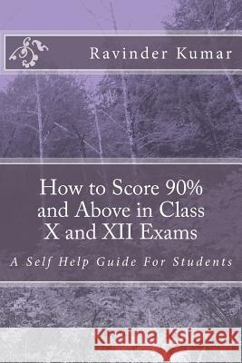 How to Score 90% and Above in Class X and XII Exams: A Self Help Guide for Students MR Ravinder Kumar 9781500728724