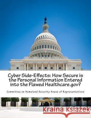 Cyber Side-Effects: How Secure Is the Personal Information Entered Into the Flawed Healthcare.Gov? Committee on Homeland Security House of 9781500779351