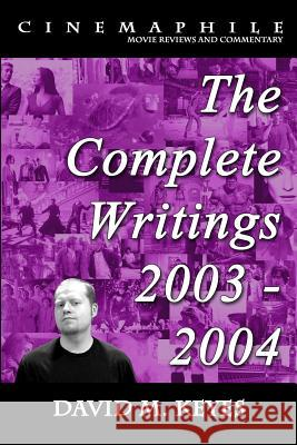 Cinemaphile - The Complete Writings 2003 - 2004 David M. Keyes 9781500779573