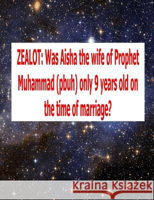 Zealot: Was Aisha the Wife of Prophet Muhammad (Pbuh) Only 9 Years Old on the Time of Marriage? Dr Abdul Mia MR Faisal Fahim Scholar Imam Uddin 9781500789336