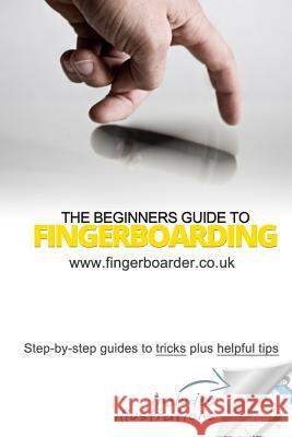 The Beginners Guide to Fingerboarding- Tricks & Tips: Fingerboarding Tricks Tutorials and Tips for Beginners Danial Sleeve James Mossman 9781500806996