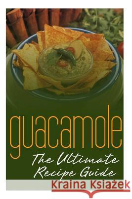 Guacamole: The Ultimate Recipe Guide: Over 30 Delicious & Best Selling Recipes Jonathan Doue 9781500850289