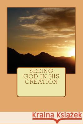 Seeing God in His Creation Elizabeth J. Bruce Ann Elizabeth Bruce Elizabeth Tomlinson 9781500880095