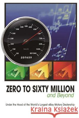 Zero to Sixty Million: Under the Hood of the World's Largest Ebay Motors Dealer Mike Welch Ric 9781500881009