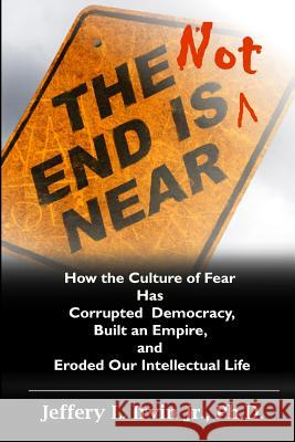 The End Is Not Near: How the Culture of Fear Has Corrupted Democracy, Built an Empire, and Eroded Our Intellectual Life Dr Jeffery L. Irvi 9781500881832