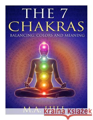 The 7 Chakras: Balancing, Color and Meaning M. a. Hill 9781500887919