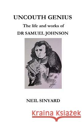 Uncouth Genius: The Life and Works of Dr Samuel Johnson Neil Sinyard 9781500890797 Createspace