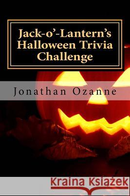 Jack-O'-Lantern's Halloween Trivia Challenge: More Than 60 Questions and Answers about One of America's Favorite Holidays Jonathan Ozanne 9781500895341