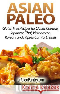 Asian Paleo: Gluten Free Recipes for Classic Chinese, Japanese, Thai, Vietnamese, Korean, and Filipino Comfort Foods Lucy Fast 9781500900977