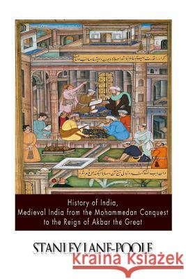 History of India, Medieval India from the Mohammedan Conquest to the Reign of Akbar the Great Stanley Lane-Poole 9781500906122