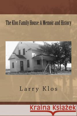 The Klos Family House: A Memoir and History Larry C. Klos 9781500906672