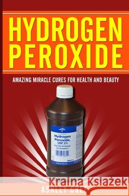 Hydrogen Peroxide: Amazing Miracle Cures for Health and Beauty Ashley Cree 9781500909093