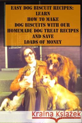 Easy Dog Biscuit Recipes: Learn How to Make Dog Biscuits with Our Homemade Dog Treat Recipes and Save Loads of Money J. Mattison 9781500915643