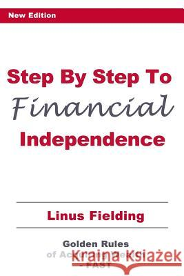 Step by Step to Financial Independence: The Golden Rules of Acquiring Wealth - Fast Linus Fielding 9781500920784