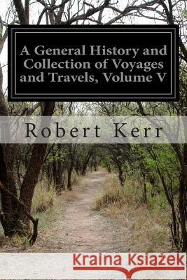 A General History and Collection of Voyages and Travels, Volume V Robert Kerr 9781500931186