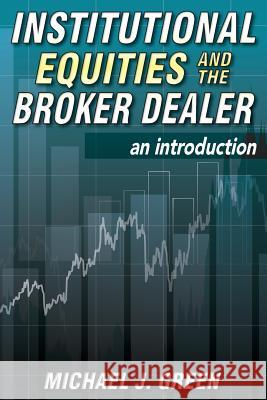 Institutional Equities and the Broker Dealer: An Introduction Michael J. Green 9781500939137