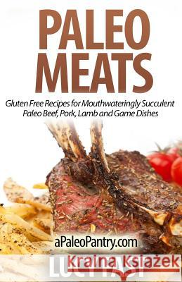 Paleo Meats: Gluten Free Recipes for Mouthwateringly Succulent Paleo Beef, Pork, Lamb and Game Dishes Lucy Fast 9781500948955