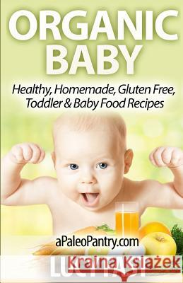Organic Baby: Healthy, Homemade, Gluten Free, Toddler & Baby Food Recipes Lucy Fast 9781500959630