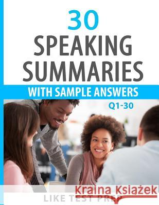 30 Speaking Summaries with Sample Answers Q1-30: 120 Speaking Summaries 30 Day Pack 1 Like Test Prep 9781500962227