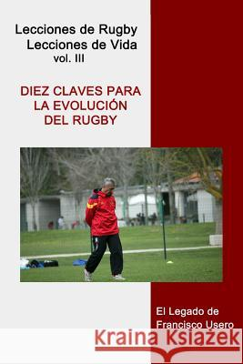 Diez Claves Para La Evolucin del Rugby: El Legado de Francisco Usero Francisco Usero 9781500965877