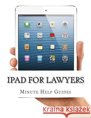 iPad for Lawyers: The Essential Guide to How Lawyers Are Using Ipad's in the Workplace, What Apps (Paid and Free) You Need, and How to U Minute Help Guides 9781500982263