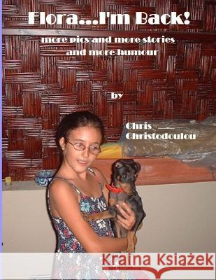 Flora...I'm Back!: More Pics and More Stories and More Humour Chris Christodoulou 9781500983307