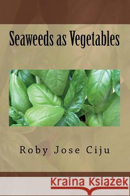 Seaweeds as Vegetables Roby Jose Ciju 9781500985271