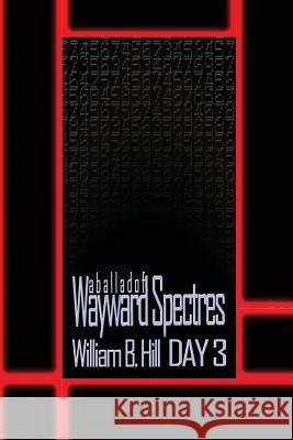 A Ballad of Wayward Spectres: Day 3 William B. Hill 9781500997786