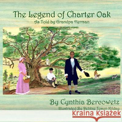 The Legend of Charter Oak: As Told by Grandpa Herman Cynthia Bercowetz Debbie Tosun Kilday 9781500999056 Createspace