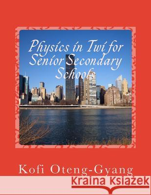 Physics in Twi for Senior Secondary Schools Kofi Oteng-Gyang 9781501022715 Createspace