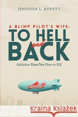 A Blimp Pilot's Wife: To Hell and Back: Addiction Does Not Have to Kill Jennifer L. Kynett 9781501043581