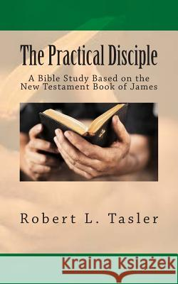 The Practical Disciple: A Bible Study Based on the New Testament Book of James Robert L. Tasler 9781501047770 Createspace