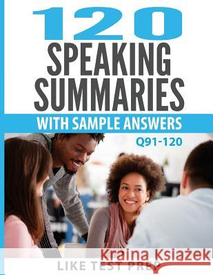 120 Speaking Summaries with Sample Answers Q91-120: 120 Speaking Summaries 30 Day Pack 4 Like Test Prep 9781501051258