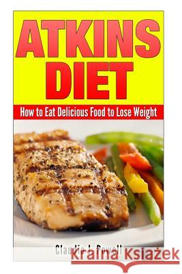 Atkins Diet: How to Eat Delicious Food to Lose Weight Claudia J. Powell 9781501051913