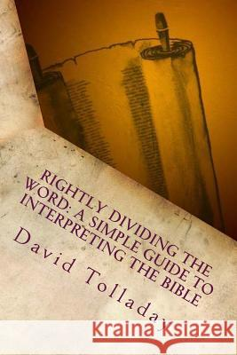 Rightly Dividing the Word: A Simple Guide to Interpreting the Bible David Tolladay 9781501057038