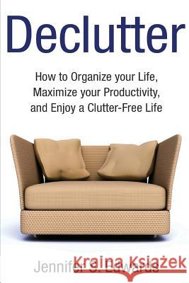 Declutter: How to Organize Your Life, Maximize Your Productivity, and Enjoy a Clutter-Free Life Jennifer S. Edwards 9781501064166
