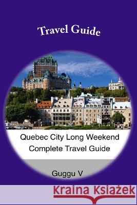 Quebec City Long Weekend Complete Travel Guide Guggu V 9781501089862