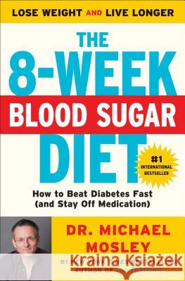 The 8-Week Blood Sugar Diet: How to Beat Diabetes Fast (and Stay Off Medication) Michael Mosley 9781501111235