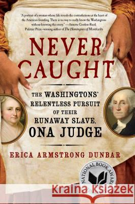 Never Caught: The Washingtons' Relentless Pursuit of Their Runaway Slave, Ona Judge Erica Armstrong Dunbar 9781501126390