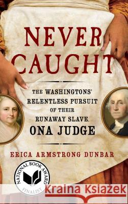 Never Caught: The Washingtons' Relentless Pursuit of Their Runaway Slave, Ona Judge Erica Armstrong Dunbar 9781501126413