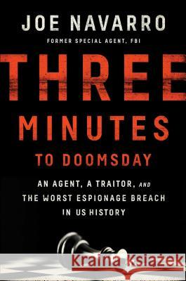 Three Minutes to Doomsday: An Agent, a Traitor, and the Worst Espionage Breach in U.S. History Joe Navarro 9781501128271