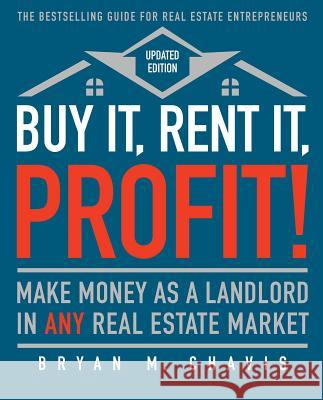Buy It, Rent It, Profit! (Updated Edition): Make Money as a Landlord in Any Real Estate Market Bryan M. Chavis 9781501145827