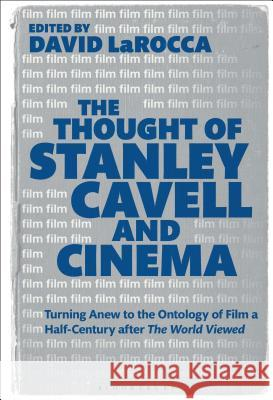 The Thought of Stanley Cavell and Cinema: Turning Anew to the Ontology of Film a Half-Century After the World Viewed David Larocca 9781501349164