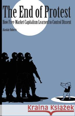 End of Protest: How Free-Market Capitalism Learned to Control Dissent Alasdair Roberts 9781501707469 Cornell University Press