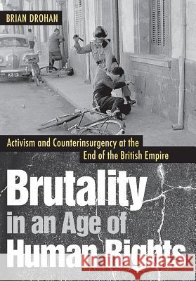 Brutality in an Age of Human Rights: Activism and Counterinsurgency at the End of the British Empire Brian Drohan 9781501714658