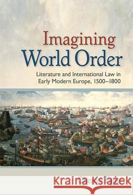 Imagining World Order: Literature and International Law in Early Modern Europe, 1500-1800 Chenxi Tang 9781501716911