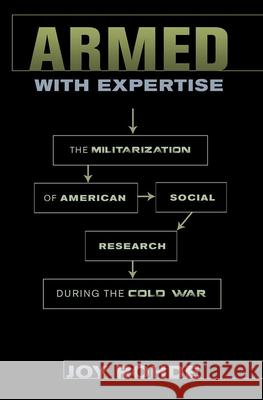 Armed with Expertise: The Militarization of American Social Research During the Cold War Joy Rohde 9781501732645