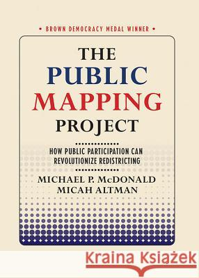 The Public Mapping Project: How Public Participation Can Revolutionize Redistricting Micah Altman Michael P. McDonald 9781501738548